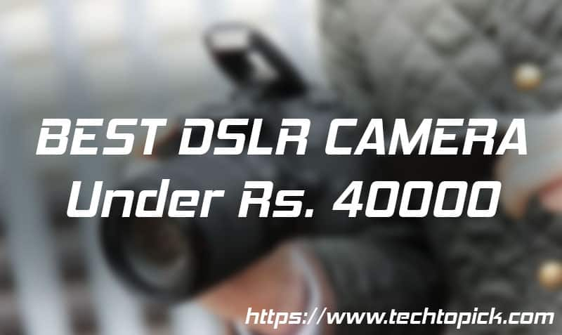 Top 3 Best DSLR Camera's Under Rs. 40000 in India | December 2018